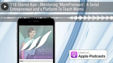 118 Sharon Kan – Mentoring 'MomPreneurs': A Serial Entrepreneur and a Platform To Teach Moms Entrep