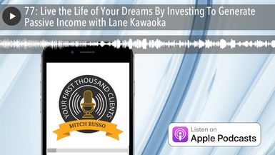 77: Live the Life of Your Dreams By Investing To Generate Passive Income with Lane Kawaoka