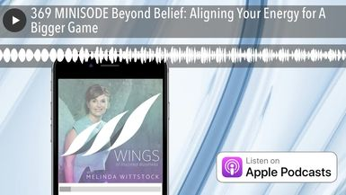 369 MINISODE Beyond Belief: Aligning Your Energy for A Bigger Game