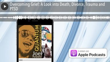 Overcoming Grief: A Look into Death, Divorce, Trauma and PTSD