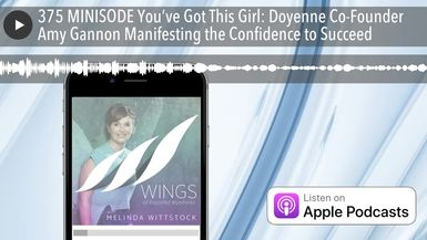 375 MINISODE You've Got This Girl: Doyenne Co-Founder Amy Gannon Manifesting the Confidence to Succ