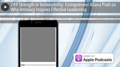 249 Strength in Vulnerability: Entrepreneur Allana Pratt on Why Intimacy Inspires Effective Leaders