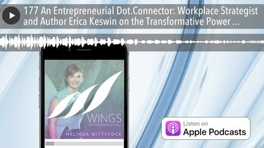 177 An Entrepreneurial Dot.Connector: Workplace Strategist and Author Erica Keswin on the Transform