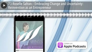 73 Roselle Safran – Embracing Change and Uncertainty: Reinvention as an Entrepreneur
