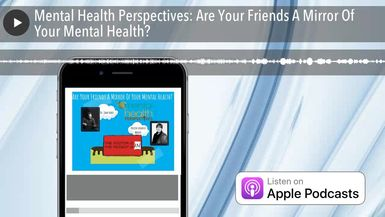 Mental Health Perspectives: Are Your Friends A Mirror Of Your Mental Health?